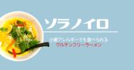 小麦アレルギーの私がグルテンフリーラーメン【ソラノイロ】名古屋店をレポートします!